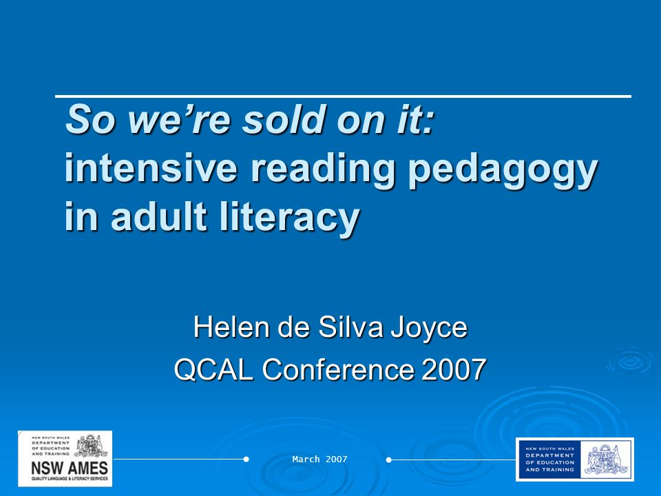 March 2007 So we're sold on it: intensive reading pedagogy in adult literacy Helen de Silva Joyce QCAL Conference 2007