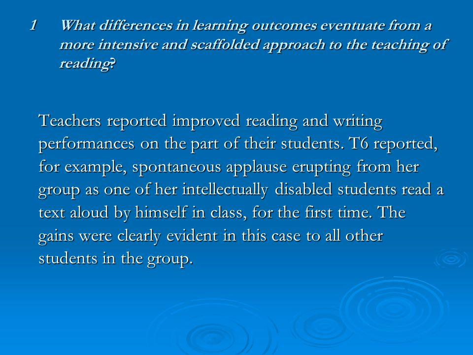 1What differences in learning outcomes eventuate from a more intensive and scaffolded approach to the teaching of reading.