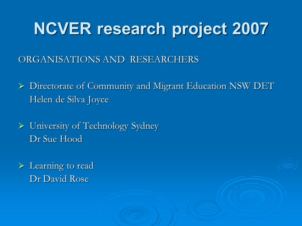 NCVER research project 2007 ORGANISATIONS AND RESEARCHERS  Directorate of Community and Migrant Education NSW DET Helen de Silva Joyce  University of Technology Sydney Dr Sue Hood  Learning to read Dr David Rose