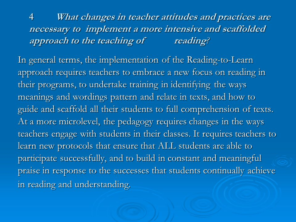 4What changes in teacher attitudes and practices are necessary to implement a more intensive and scaffolded approach to the teaching of reading.