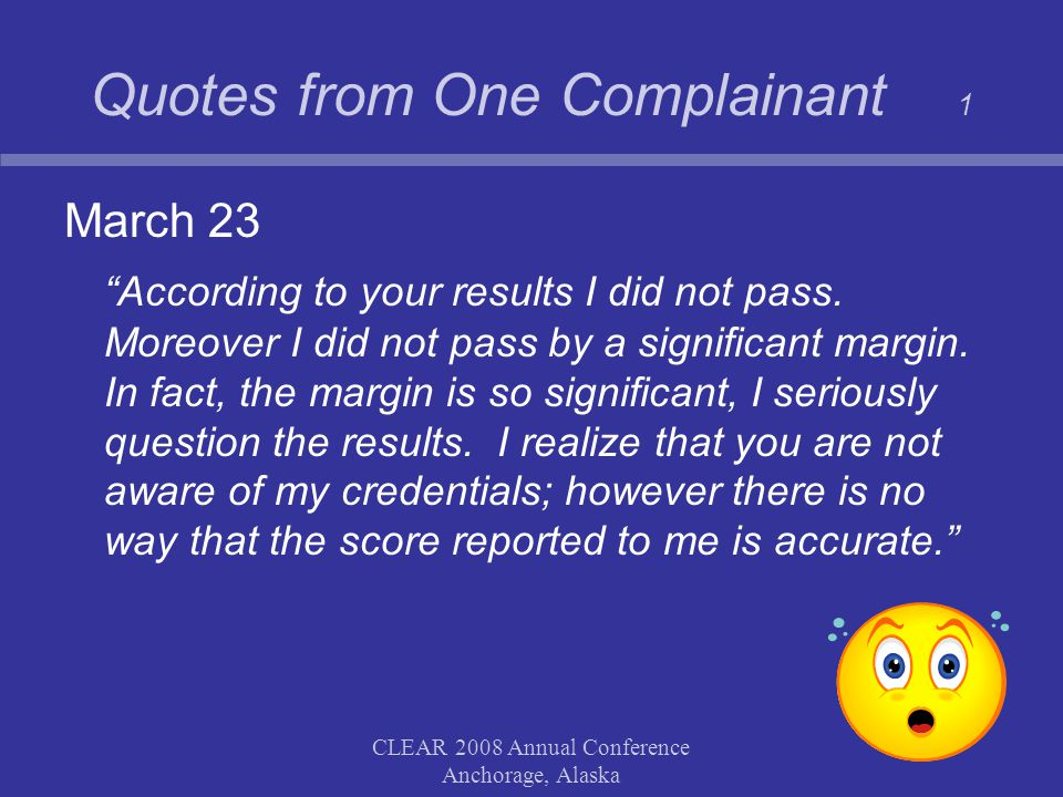 """CLEAR 2008 Annual Conference Anchorage, Alaska Quotes from One Complainant 1 March 23 """"According to your results I did not pass. Moreover I did not pa"""