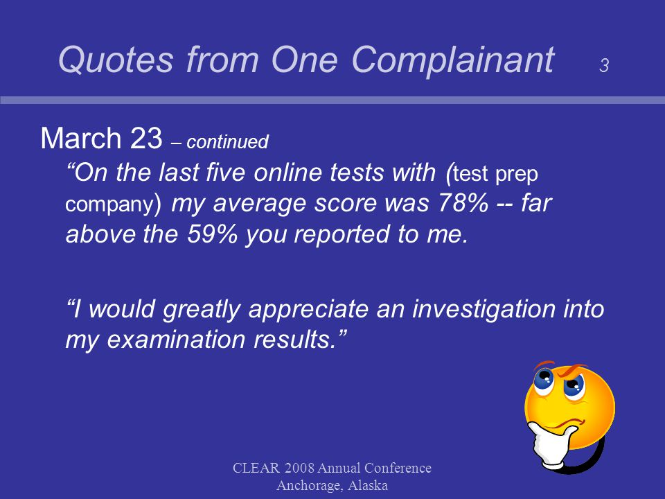 CLEAR 2008 Annual Conference Anchorage, Alaska Quotes from One Complainant 3 March 23 – continued On the last five online tests with ( test prep company ) my average score was 78% -- far above the 59% you reported to me.