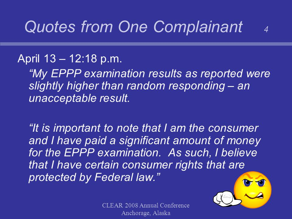 """CLEAR 2008 Annual Conference Anchorage, Alaska Quotes from One Complainant 4 April 13 – 12:18 p.m. """"My EPPP examination results as reported were sligh"""