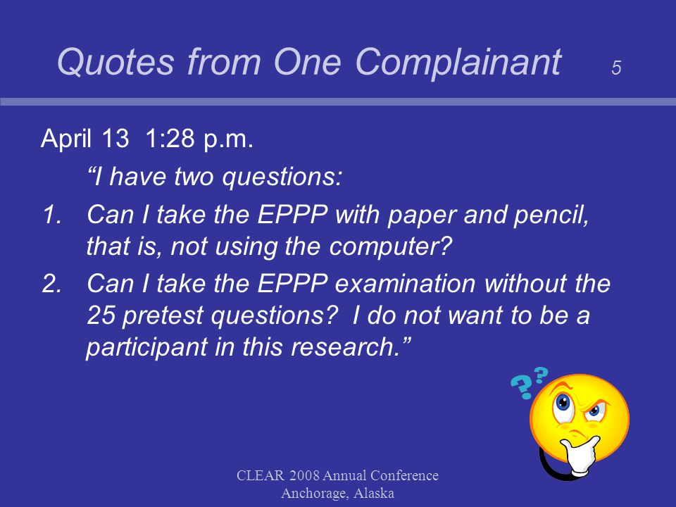 """CLEAR 2008 Annual Conference Anchorage, Alaska Quotes from One Complainant 5 April 13 1:28 p.m. """"I have two questions: 1.Can I take the EPPP with pape"""