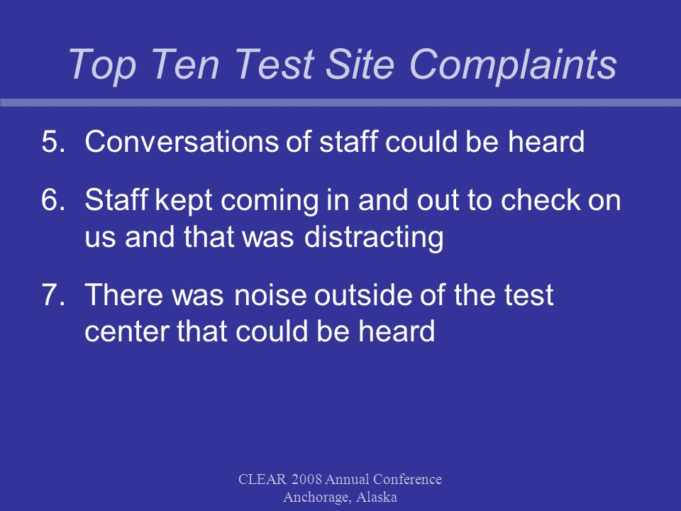Top Ten Test Site Complaints 5.Conversations of staff could be heard 6.Staff kept coming in and out to check on us and that was distracting 7.There was noise outside of the test center that could be heard CLEAR 2008 Annual Conference Anchorage, Alaska