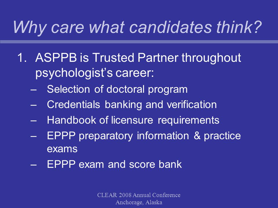 CLEAR 2008 Annual Conference Anchorage, Alaska Why care what candidates think? 1.ASPPB is Trusted Partner throughout psychologist's career: –Selection