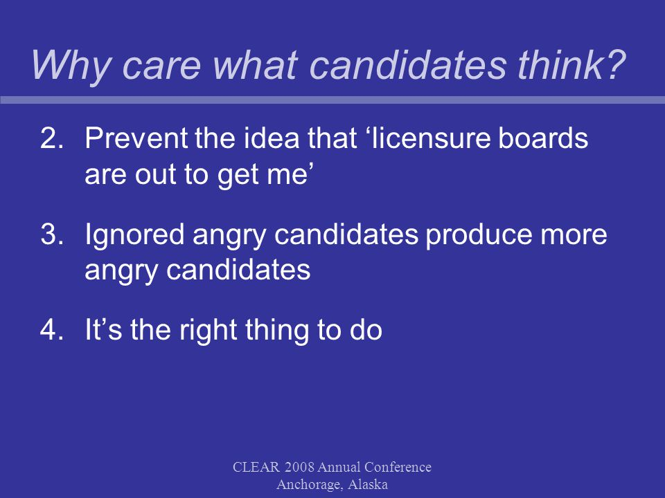 CLEAR 2008 Annual Conference Anchorage, Alaska Why care what candidates think? 2.Prevent the idea that 'licensure boards are out to get me' 3.Ignored