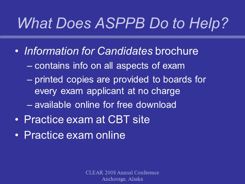 CLEAR 2008 Annual Conference Anchorage, Alaska What Does ASPPB Do to Help? Information for Candidates brochure –contains info on all aspects of exam –