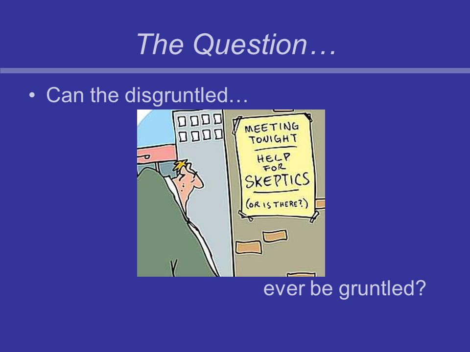 The Question… Can the disgruntled… ever be gruntled?
