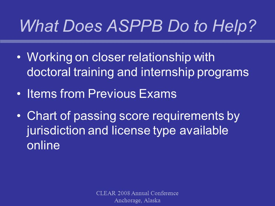 What Does ASPPB Do to Help? Working on closer relationship with doctoral training and internship programs Items from Previous Exams Chart of passing s
