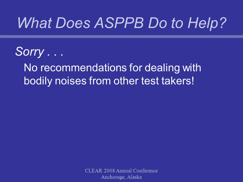 CLEAR 2008 Annual Conference Anchorage, Alaska What Does ASPPB Do to Help? Sorry... No recommendations for dealing with bodily noises from other test
