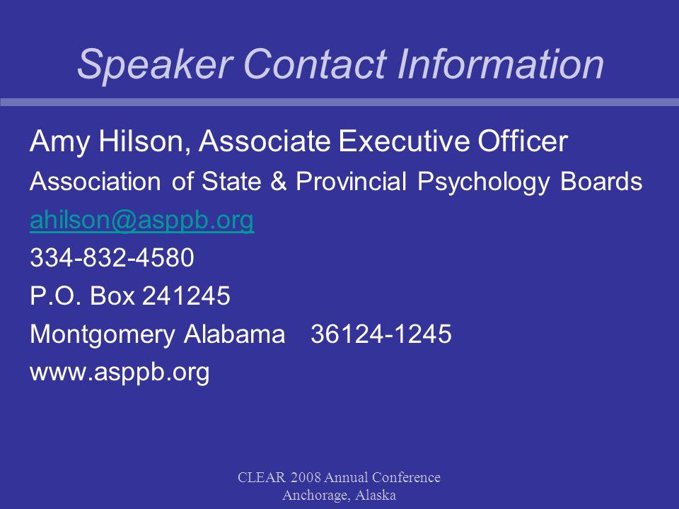 CLEAR 2008 Annual Conference Anchorage, Alaska Speaker Contact Information Amy Hilson, Associate Executive Officer Association of State & Provincial P