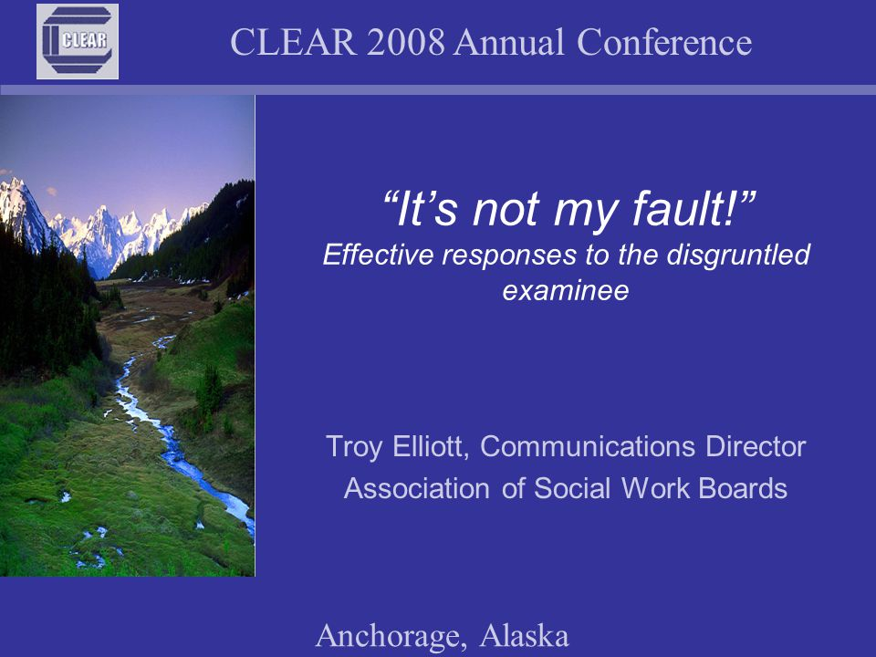 """CLEAR 2008 Annual Conference Anchorage, Alaska """"It's not my fault!"""" Effective responses to the disgruntled examinee Troy Elliott, Communications Direc"""