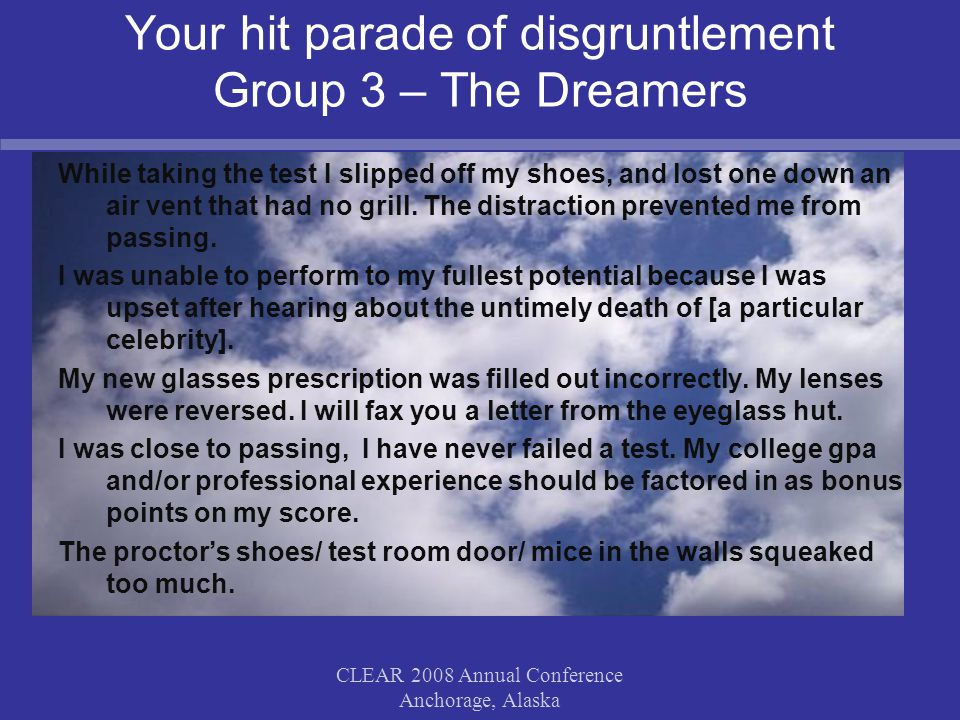 CLEAR 2008 Annual Conference Anchorage, Alaska Your hit parade of disgruntlement Group 3 – The Dreamers While taking the test I slipped off my shoes, and lost one down an air vent that had no grill.