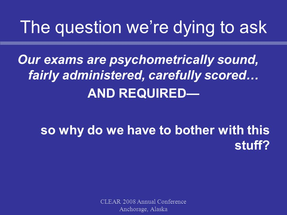 The question we're dying to ask Our exams are psychometrically sound, fairly administered, carefully scored… AND REQUIRED— so why do we have to bother with this stuff.