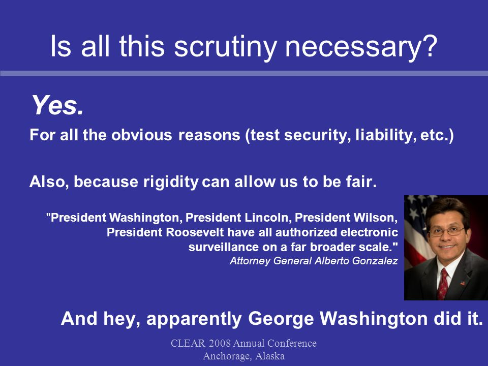 Is all this scrutiny necessary? Yes. For all the obvious reasons (test security, liability, etc.) Also, because rigidity can allow us to be fair. And