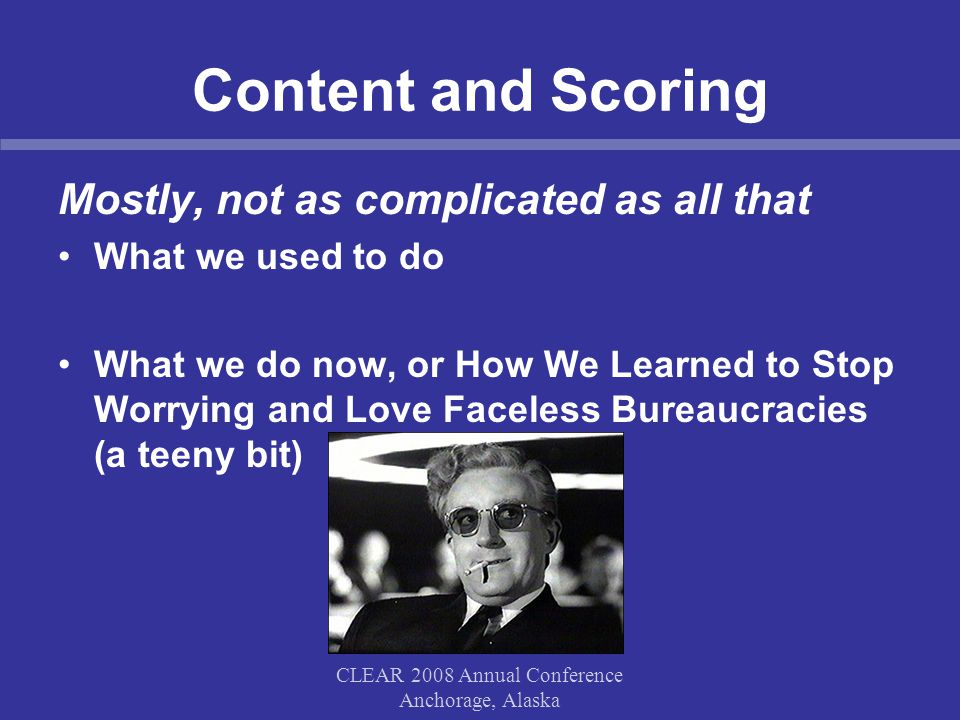 Content and Scoring Mostly, not as complicated as all that What we used to do What we do now, or How We Learned to Stop Worrying and Love Faceless Bur