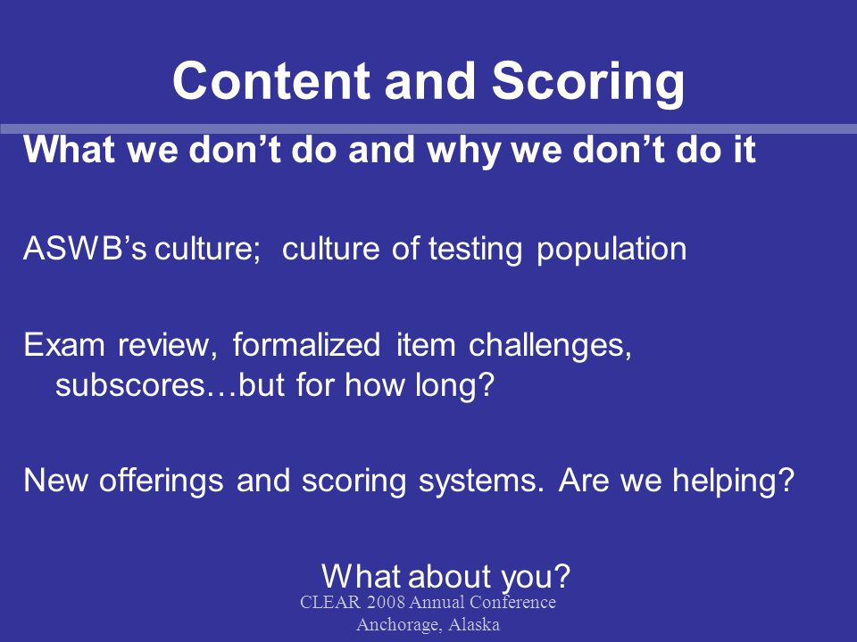 Content and Scoring What we don't do and why we don't do it ASWB's culture; culture of testing population Exam review, formalized item challenges, sub