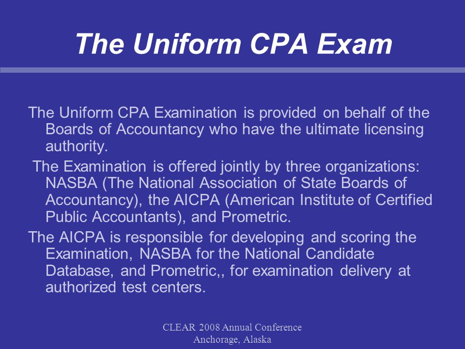 CLEAR 2008 Annual Conference Anchorage, Alaska The Uniform CPA Exam The Uniform CPA Examination is provided on behalf of the Boards of Accountancy who have the ultimate licensing authority.