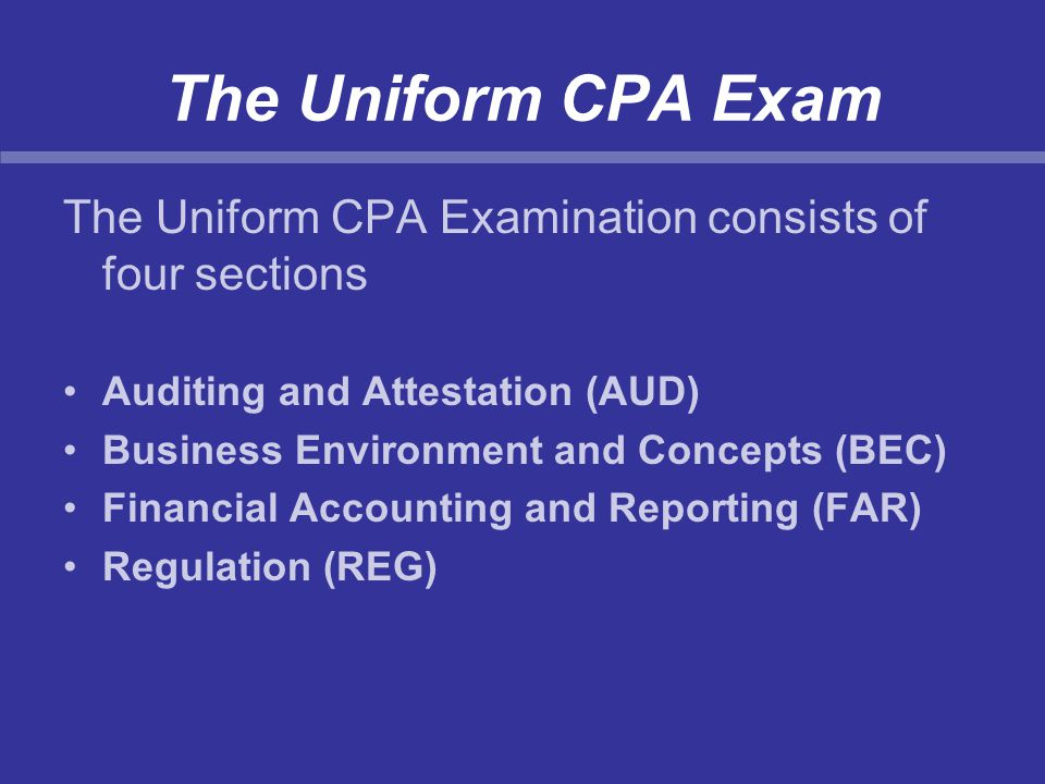 The Uniform CPA Exam The Uniform CPA Examination consists of four sections Auditing and Attestation (AUD) Business Environment and Concepts (BEC) Fina