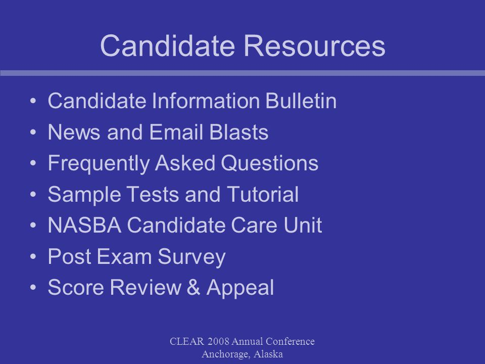 Candidate Resources Candidate Information Bulletin News and Email Blasts Frequently Asked Questions Sample Tests and Tutorial NASBA Candidate Care Unit Post Exam Survey Score Review & Appeal CLEAR 2008 Annual Conference Anchorage, Alaska