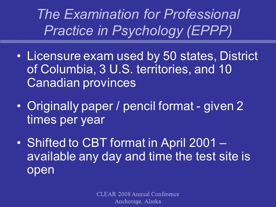 CLEAR 2008 Annual Conference Anchorage, Alaska The Examination for Professional Practice in Psychology (EPPP) Licensure exam used by 50 states, District of Columbia, 3 U.S.