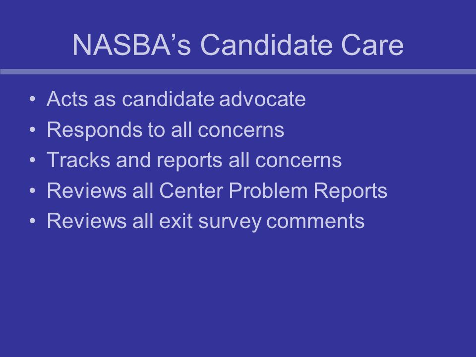NASBA's Candidate Care Acts as candidate advocate Responds to all concerns Tracks and reports all concerns Reviews all Center Problem Reports Reviews