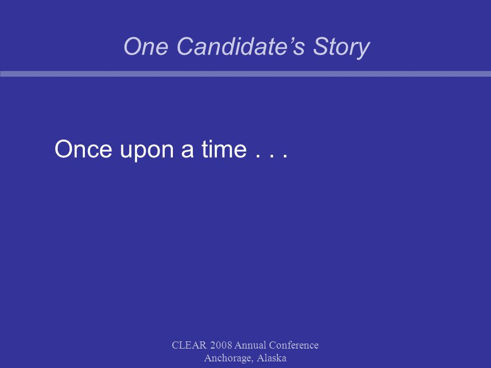 One Candidate's Story Once upon a time... CLEAR 2008 Annual Conference Anchorage, Alaska