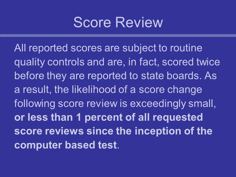 Score Review All reported scores are subject to routine quality controls and are, in fact, scored twice before they are reported to state boards.
