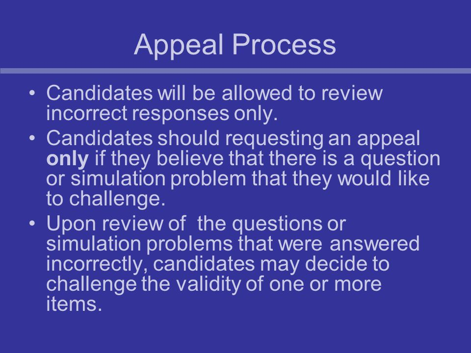 Appeal Process Candidates will be allowed to review incorrect responses only. Candidates should requesting an appeal only if they believe that there i