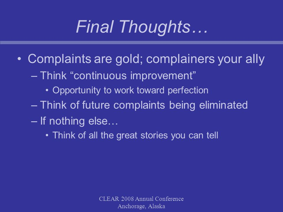 CLEAR 2008 Annual Conference Anchorage, Alaska Final Thoughts… Complaints are gold; complainers your ally –Think continuous improvement Opportunity to work toward perfection –Think of future complaints being eliminated –If nothing else… Think of all the great stories you can tell
