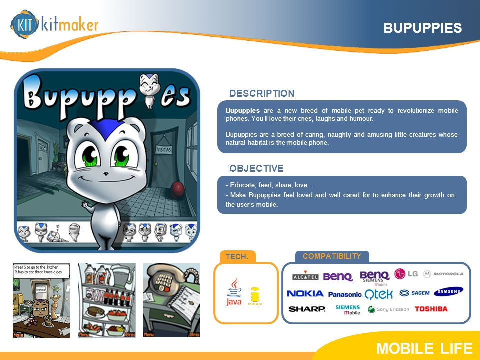 TECH. COMPATIBILITY OBJECTIVE Bupuppies are a new breed of mobile pet ready to revolutionize mobile phones. You'll love their cries, laughs and humour