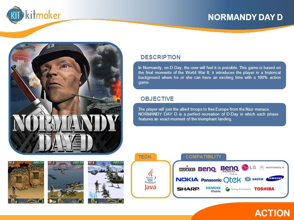 TECH. COMPATIBILITY OBJECTIVE The player will join the allied troops to free Europe from the Nazi menace. NORMANDY DAY D is a perfect recreation of D-