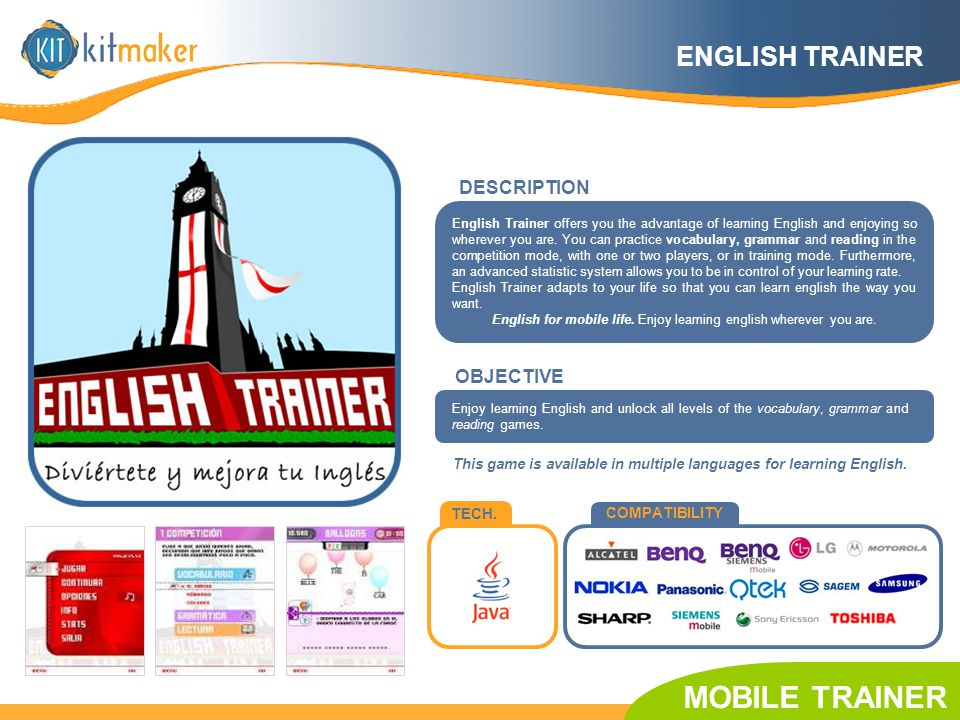 TECH. COMPATIBILITY English Trainer offers you the advantage of learning English and enjoying so wherever you are. You can practice vocabulary, gramma