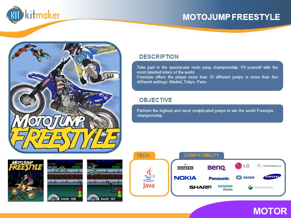TECH. COMPATIBILITY OBJECTIVE Take part in the spectacular moto jump championship. Pit yourself with the most talented riders of the world. Freestyle
