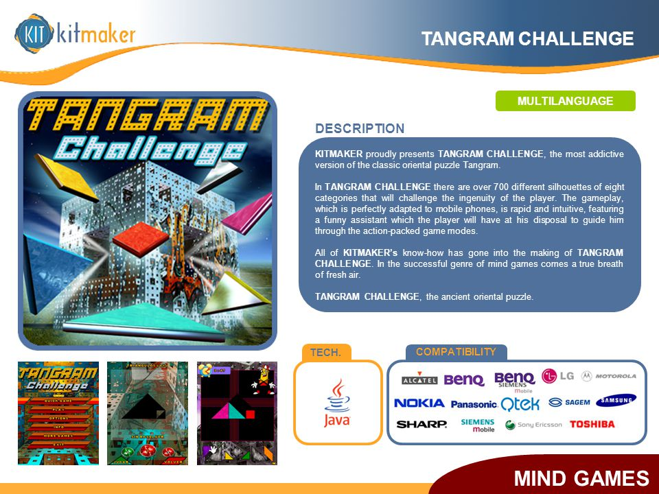 TECH. COMPATIBILITY KITMAKER proudly presents TANGRAM CHALLENGE, the most addictive version of the classic oriental puzzle Tangram. In TANGRAM CHALLEN