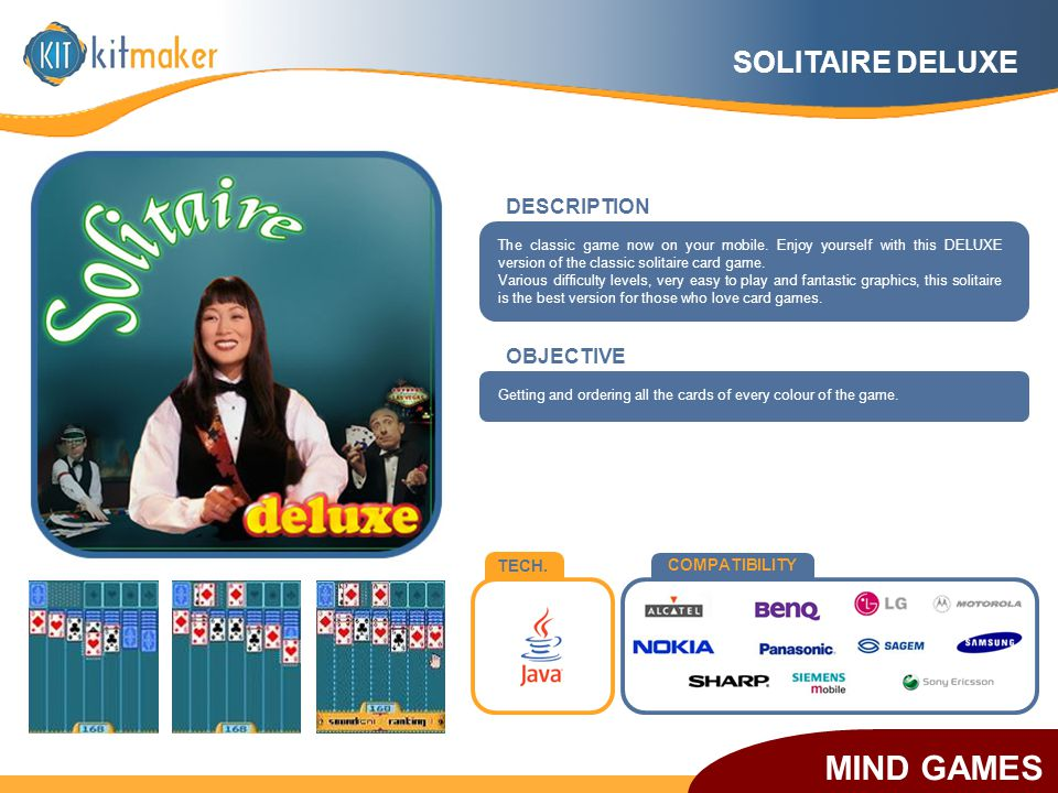 TECH. COMPATIBILITY OBJECTIVE The classic game now on your mobile. Enjoy yourself with this DELUXE version of the classic solitaire card game. Various