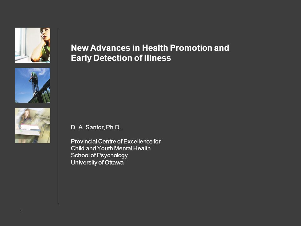 1 New Advances in Health Promotion and Early Detection of Illness D. A. Santor, Ph.D. Provincial Centre of Excellence for Child and Youth Mental Healt