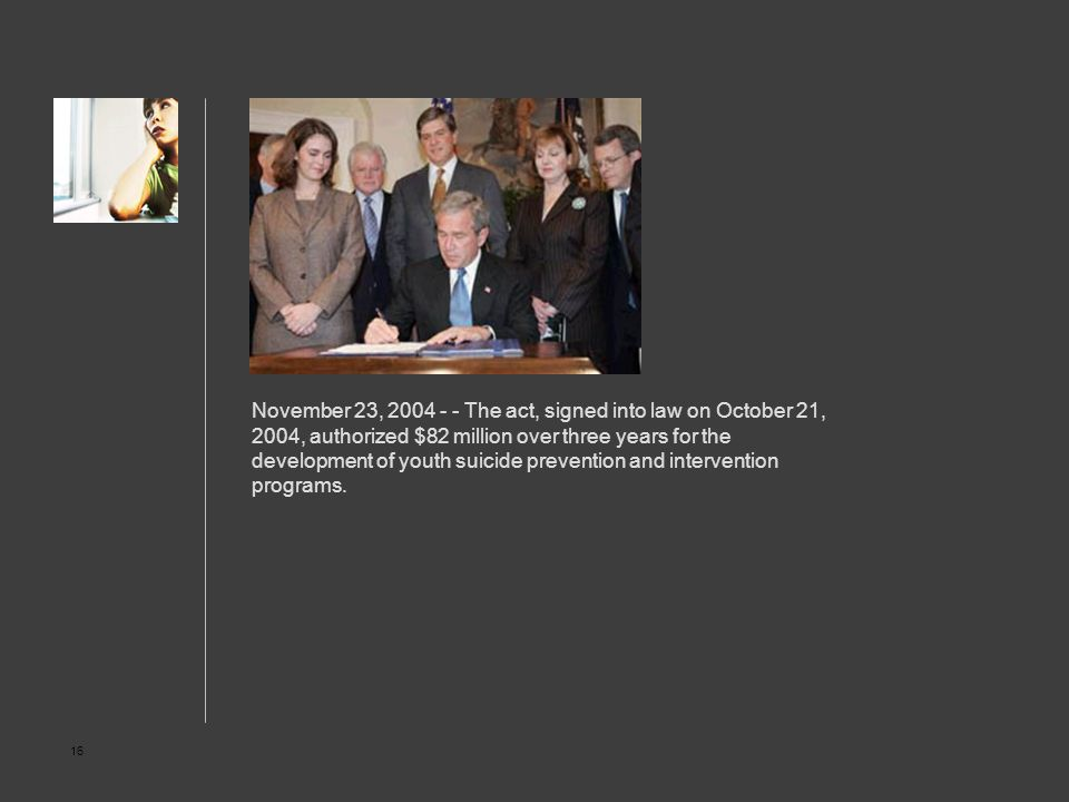 16 November 23, 2004 - - The act, signed into law on October 21, 2004, authorized $82 million over three years for the development of youth suicide pr