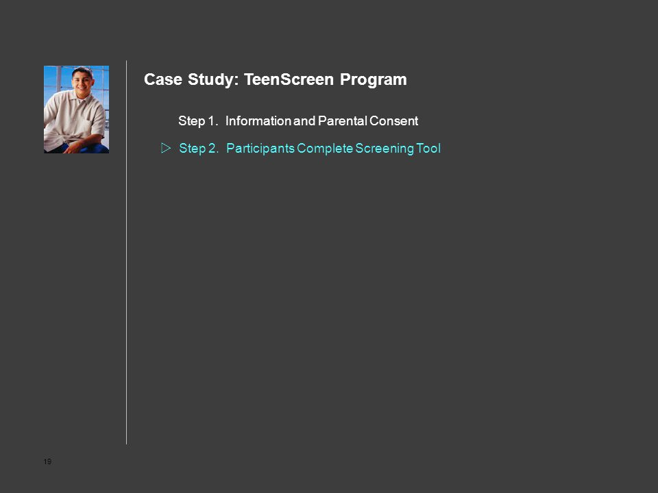 19 Step 1. Information and Parental Consent  Step 2. Participants Complete Screening Tool Case Study: TeenScreen Program