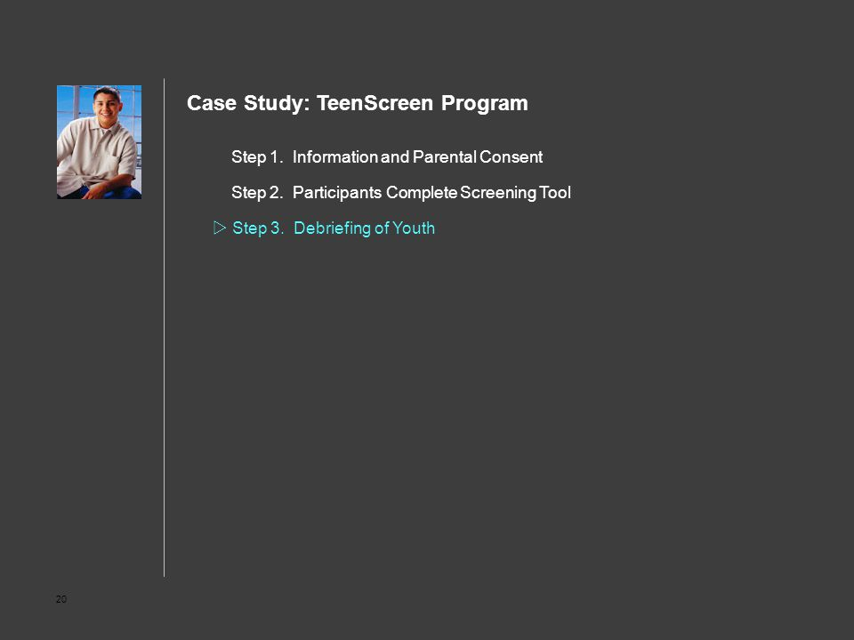 20 Step 1. Information and Parental Consent Step 2. Participants Complete Screening Tool  Step 3. Debriefing of Youth Case Study: TeenScreen Program