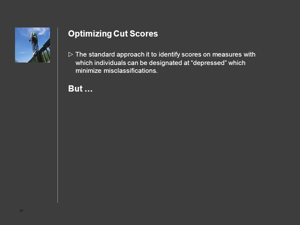 "31 Optimizing Cut Scores  The standard approach it to identify scores on measures with which individuals can be designated at ""depressed"" which minim"