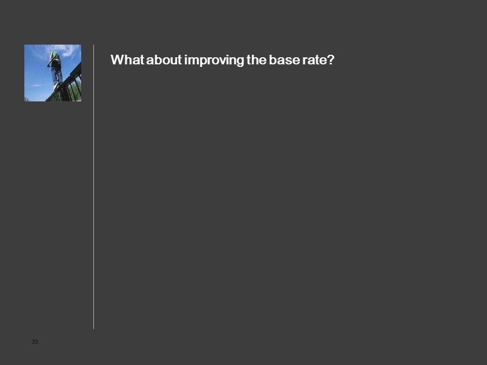 33 What about improving the base rate?