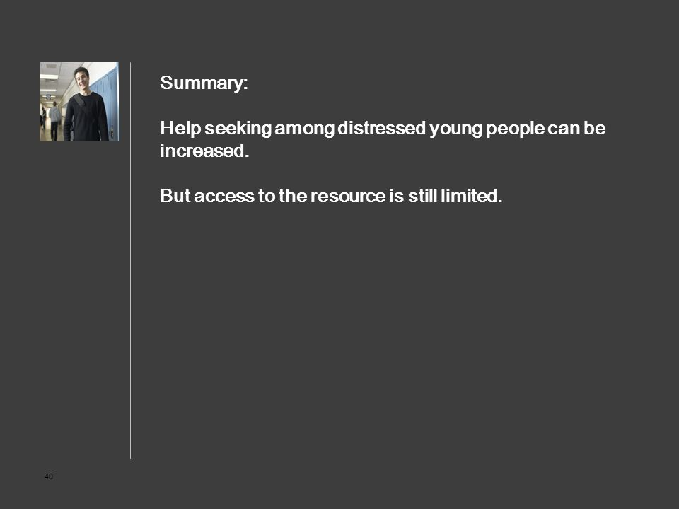 40 Summary: Help seeking among distressed young people can be increased. But access to the resource is still limited.