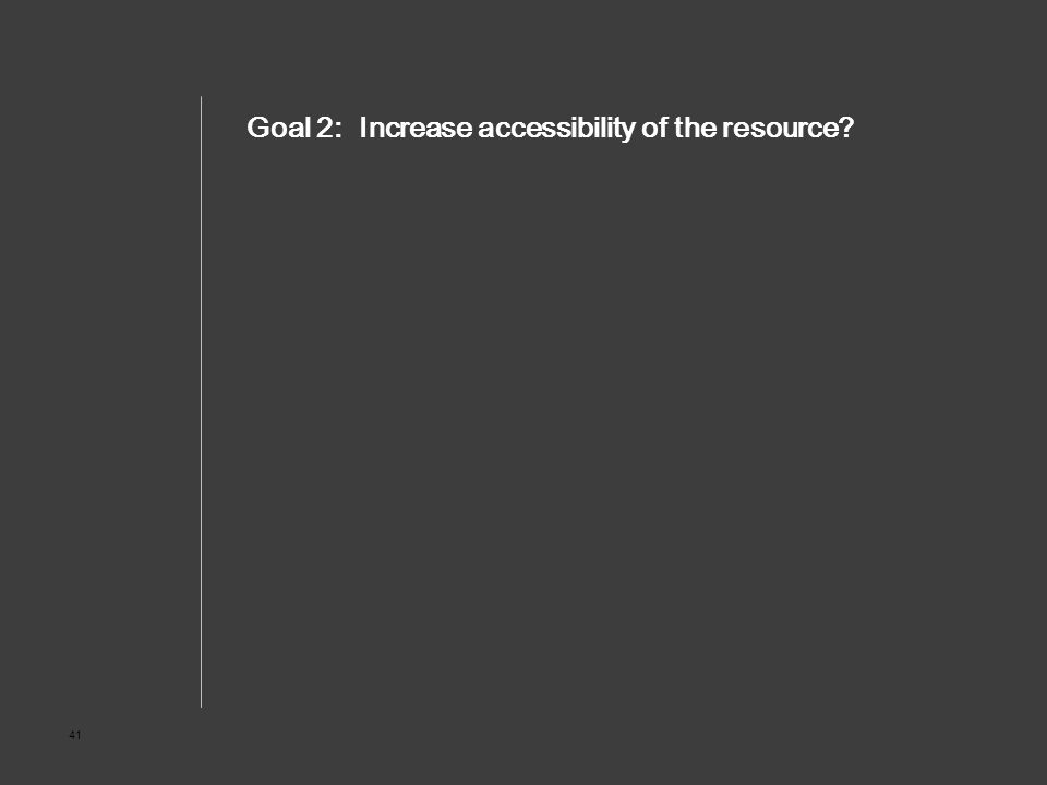 41 Goal 2: Increase accessibility of the resource?