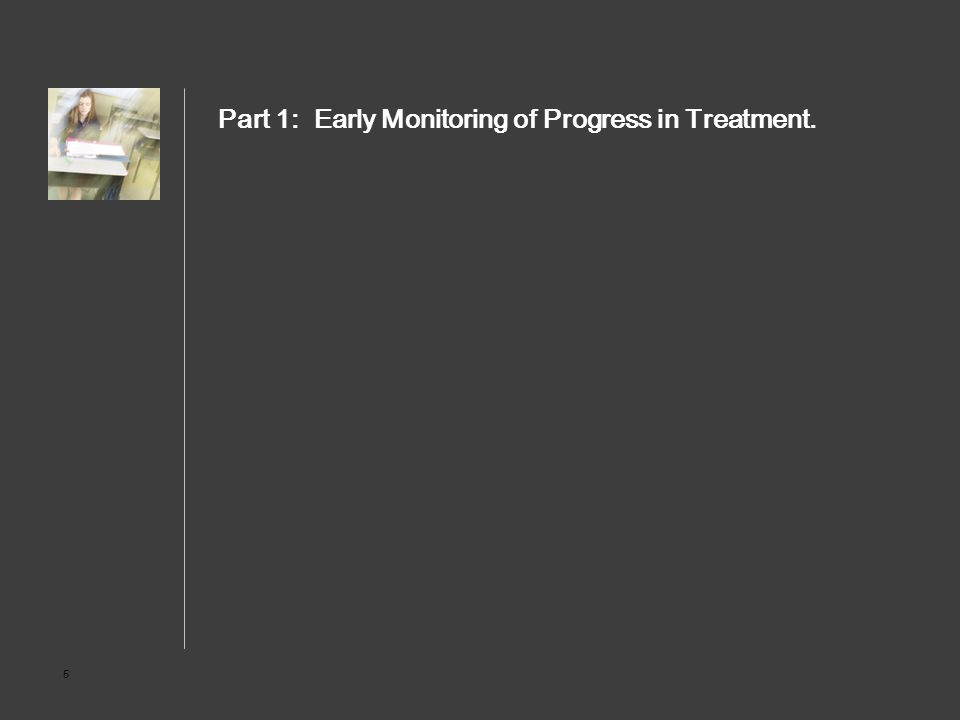 5 Part 1: Early Monitoring of Progress in Treatment.