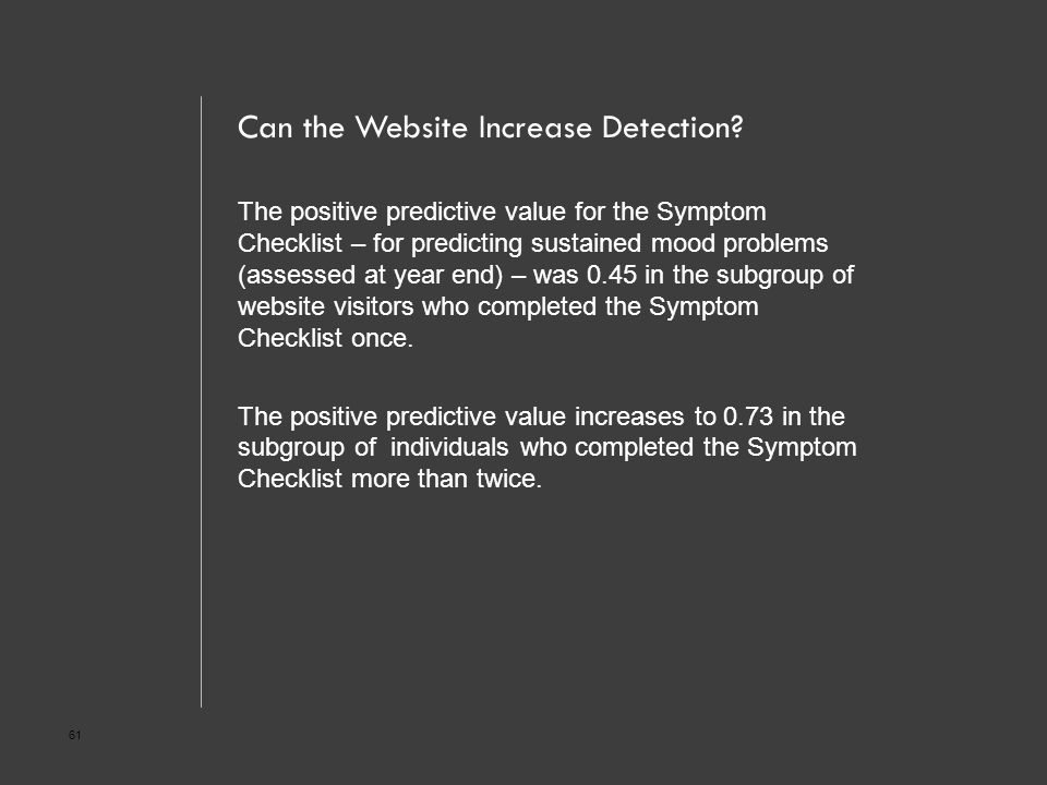 61 Can the Website Increase Detection? The positive predictive value for the Symptom Checklist – for predicting sustained mood problems (assessed at y