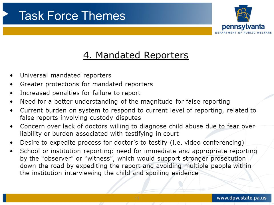 11 4. Mandated Reporters Universal mandated reporters Greater protections for mandated reporters Increased penalties for failure to report Need for a