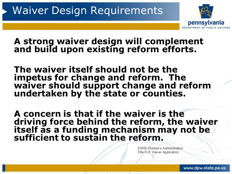 Waiver Design Requirements A strong waiver design will complement and build upon existing reform efforts. The waiver itself should not be the impetus