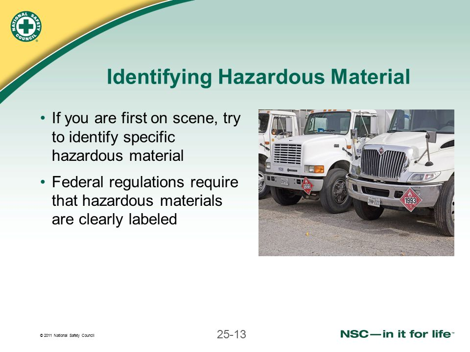 © 2011 National Safety Council 25-13 Identifying Hazardous Material If you are first on scene, try to identify specific hazardous material Federal regulations require that hazardous materials are clearly labeled